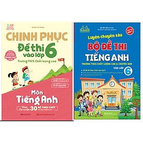 Combo Luyện Chuyên Sâu Bộ Đề Thi Tiếng Anh Vào Lớp 6+Chinh Phục Đề Thi Vào Lớp 6 Trường THCS Chất Lượng Cao Môn Tiếng Anh