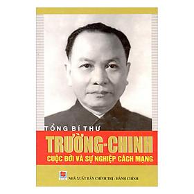 Tổng Bí Thư Trường Chinh - Cuộc Đời Và Sự Nghiệp Cách Mạng