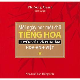 Mỗi Ngày Học Một Chữ Tiếng Hoa - Luyện Viết Và Phát Âm Hoa - Anh - Việt (Tập 1)