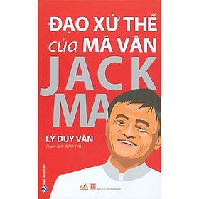 Đạo Xử Thế Của Mã Vân Jack Ma (Tái bản 2021)