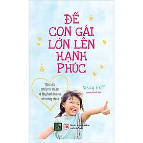 Cuốn Sách Giúp Thấu Hiểu Tâm Lý Trẻ Em Gái Và Đồng Hành Bên Con Tuổi Trưởng Thành: Để Con Gái Lớn Lên Hạnh Phúc
