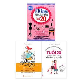 Combo Tuổi 20 Sức Hút Từ Kỹ Năng Giao Tiếp + Phụ Nữ Tuổi 20 Thay Đổi Để Thành Công + 100 Việc Nên Làm Trước Tuổi 20