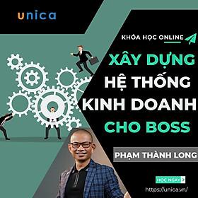 Khóa học KINH DOANH - Xây dựng hệ thống kinh doanh cho Boss - Phạm Thành Long UNICA.VN