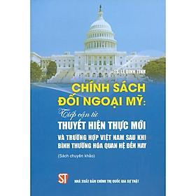 Chính Sách Đối Ngoại Mỹ: Tiếp Cận Từ Thuyết Hiện Thực Mới Và Trường Hợp Việt Nam Sau Khi Bình Thường Hóa Quan Hệ Đến Nay (Sách Chuyên Khảo)