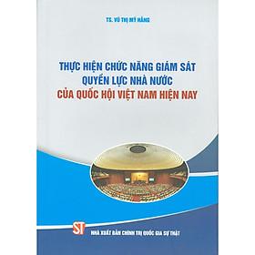 Sách Thực Hiện Chức Năng Giám Sát Quyền Lực Nhà Nước Của Quốc Hội Việt Nam Hiện Nay (NXB Chính Trị Quốc Gia Sự Thật)