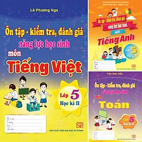 Combo 3 Cuốn Ôn Tập - Kiểm Tra, Đánh Giá Năng Lực Học Sinh Lớp 5 Môn Toán, Tiếng Việt, Tiếng Anh Học Kì II