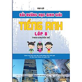 Bồi Dưỡng Học Sinh Giỏi Tiếng Anh Lớp 8 Theo Chuyên Đề ( Tái bản)
