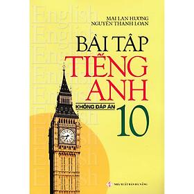 Bài Tập Tiếng Anh Lớp 10 - Không Đáp Án (Tái Bản)