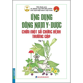 Ứng Dụng Đông Nam Y - Dược Chữa Một Số Chứng Bệnh Thường Gặp Tập 1