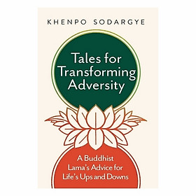Tales For Transforming Adversity: A Buddhist Lama's Advice For Life's Ups And Downs