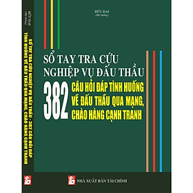Sổ Tay Tra Cứu Nghiệp Vụ Đấu Thầu - 382 Câu Hỏi Đáp Tình Huống Về Đấu Thầu Qua Mạng Chào Hàng Cạnh Tranh