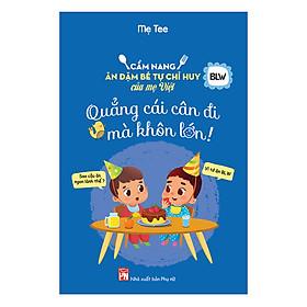 Cẩm Nang Ăn Dặm Bé Tự Chỉ Huy Của Mẹ Việt - Quẳng Cái Cân Đi Mà Khôn Lớn