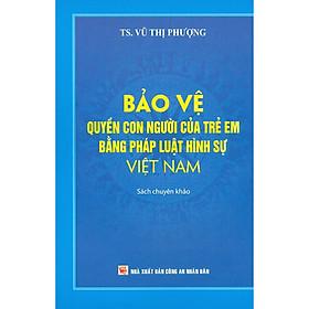 Bảo Vệ Quyền Con Người Của Trẻ Em Bằng Pháp Luật Hình Sự Việt Nam (Sách Chuyên Khảo)