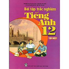 Bài tập trắc nghiệm Tiếng Anh 12 tập 1