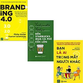 Combo 3 Cuốn Sách:  Đến Starbucks Mua Cà Phê Cốc Lớn + Bạn Là Ai Trong Mắt Người Khác + Branding 4.0
