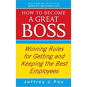 How To Become A Great Boss: Winning rules for getting and keeping the best employees