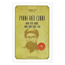 Phan Bội Châu - Nhà Yêu Nước, Nhà Văn Hóa Lớn