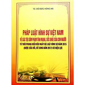 Pháp luật hình sự Việt Nam về các tội xâm phạm tính mạng sức khỏe của con người từ thời phong kiến đến ngày Bộ Luật Hình sự năm 2015( sửa đổi, bổ sung năm 2017 ) có hiệu lực