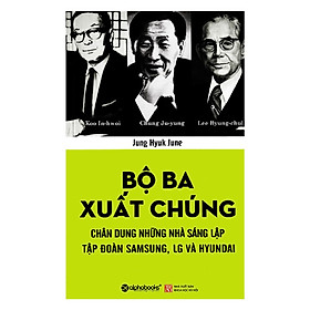 Tủ Sách Doanh Nhân Kiệt Xuất: Bộ Ba Xuất Chúng Hàn Quốc (Chung Ju-yung, Lee Byung-chul, Koo In-hwoi là ba nhà sáng lập của ba tập đoàn hàng đầu ở Hàn Quốc); Tặng Kèm BookMark