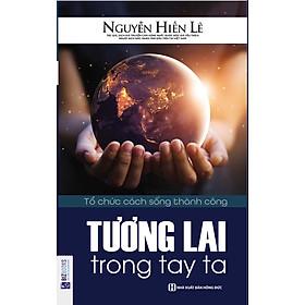 Tương Lai Trong Tay Ta (Tặng E-Book 10 Cuốn Sách Hay Nhất Về Kinh Tế, Lịch Sử Và Đời Sống)