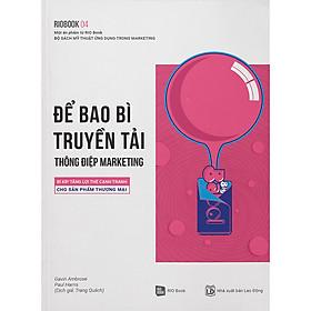 Rio Book 04 - Để Bao Bì Truyền Tải Thông Điệp Marketing: Bí Kíp Tăng Lợi Thế Cạnh Tranh Cho Sản Phẩm Thương Mại