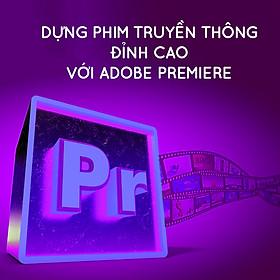 Khóa Học Dựng Phim Truyền Thông Đỉnh Cao Với Adobe Premiere