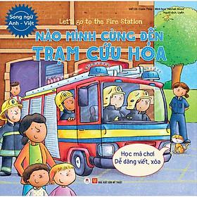 Let'S Go To The Fire Station  - Nào Mình Cùng Đến Trạm Cứu Hỏa (Học Mà Chơi - Dễ Dàng Viết / Xóa)(Song Ngữ Anh - Việt)