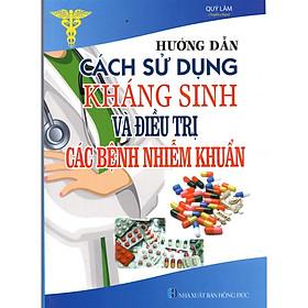 Hướng Dẫn Cách Sử Dụng Thuốc Kháng Sinh Và Điều Trị Các Bệnh Nhiễm Khuẩn
