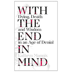 With The End In Mind : How To Live And Die Well