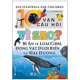 10 Vạn Câu Hỏi Vì Sao? Bí Ẩn Về Loài Chim, Động Vật Dưới Biển Và Đại Dương