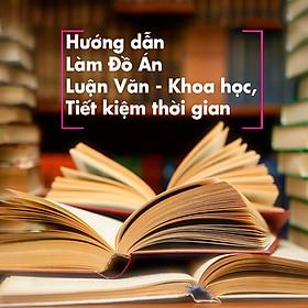 Khóa Học Hướng Dẫn Làm Đồ Án, Luận Văn - Khoa Học, Tiết Kiệm Thời Gian