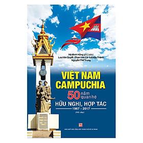 Việt Nam - Campuchia 50 Năm Quan Hệ Hữu Nghị, Hợp Tác (1967 - 2017) - (Hỏi - Đáp)