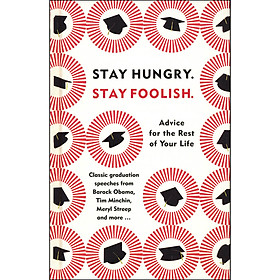 Stay Hungry . Stay Foolish : Advice for the Rest of Your Life - Classic Graduation Speeches From Barack Obama, Tim Minchin, Meryl Streep and more ...
