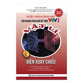 Tuyệt Phẩm Công Phá Giải Nhanh Theo Chủ Đề Trên VTV2 Vật Lý 2 - Điện Xoay Chiều