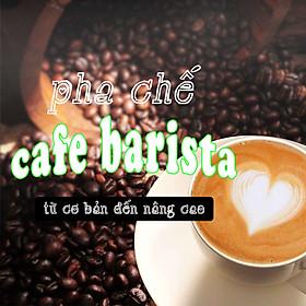 Khóa Học Pha Chế Cafe Barista Từ Cơ Bản Đến Nâng Cao