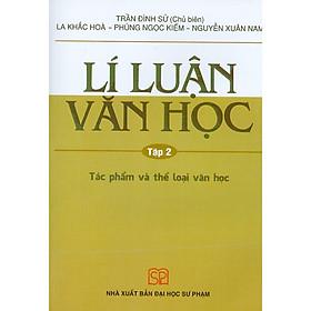 Lí Luận Văn Học - Tập 2 - Tác Phẩm Và Thể Loại Văn Học (Tái bản năm 2020)