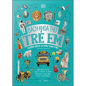 Bách Khoa Thư Trẻ Em - Cuốn Sách Lí Giải Vạn Vật