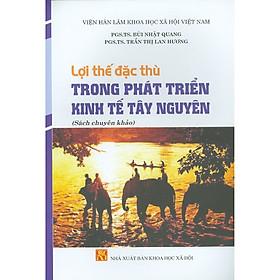Lợi Thế Đặc Thù Trong Phát Triển Kinh Tế Tây Nguyên (Sách Chuyên Khảo)