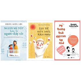 Combo 3 sách cha mẹ nuôi dạy con: Người mẹ tốt hơn là người thầy tốt + Mẹ thông thái dạy con tại nhà + Dạy trẻ kiến thức bách khoa
