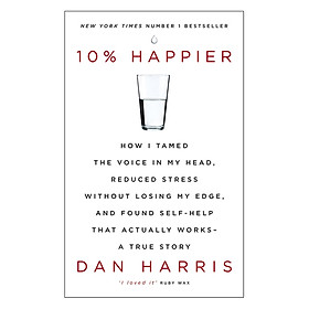10% Happier: How I Tamed The Voice In My Head, Reduced Stress Without Losing My Edge And Found Self-Help That Actually Works