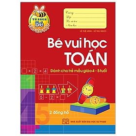 Tủ Sách Bé Vào Lớp 1 - Bé Vui Học Toán (Dành Cho Trẻ Mẫu Giáo 4 - 5 Tuổi) - Tái Bản 2020