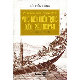 Tổ Chức Phòng Thủ Và Hoạt Động Bảo Vệ Vùng Biển Miền Trung Dưới Triều Nguyễn Giai Đoạn 1802 - 1885