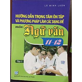 Hướng dẫn trọng tâm ôn tập và phương pháp làm các dạng đề môn ngữ văn 11-12 tập 2