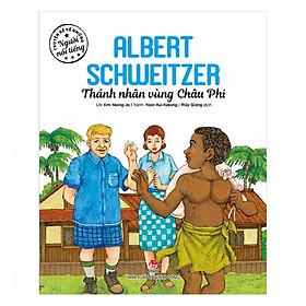 Truyện Kể Về Những Người Nổi Tiếng: Albert Schweitzer – Thánh Nhân Vùng Châu Phi