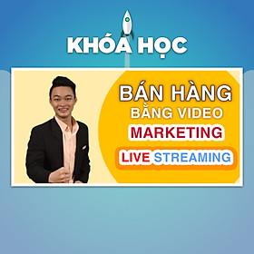 Khóa Học Bán Hàng Bằng Video Marketing Và Livestream