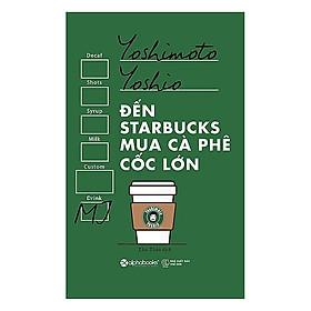Đến Starbucks Mua Cà Phê Cốc Lớn (Tái Bản 2017)(Tặng Kèm Bookmark Tiki)