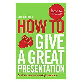 How to Give a Great Presentation: Concise Introductions to the Topics that Matter (How To: Academy)