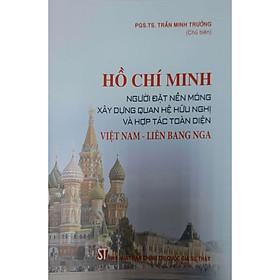 Hồ Chí Minh Người Đặt Nền Móng Xây Dựng Quan Hệ Hữu Nghị Và Hợp Tác Toàn Diện Việt Nam - Liên Bang Nga