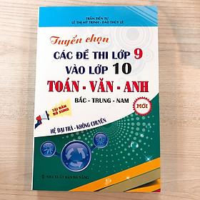 Tuyển Chọn Các Đề Thi Lớp 9 Vào Lớp 10 Toán-Văn-Anh , Bắc-Trung-Nam Hệ Đại Trà-Không Chuyên