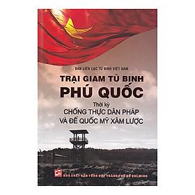 Trại Giam Tù Binh Phú Quốc Thời Kỳ Chống Thực Dân Pháp Và Đế Quốc Mỹ Xâm Lược (TB 2018)